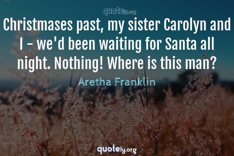 Christmases past, my sister Carolyn and I - we'd been waiting for Santa all night. Nothing! Where is this man? by Aretha Franklin