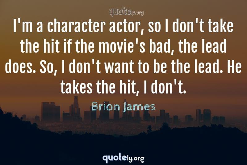 I'm a character actor, so I don't take the hit if the movie's bad, the lead does. So, I don't want to be the lead. He takes the hit, I don't. by Brion James