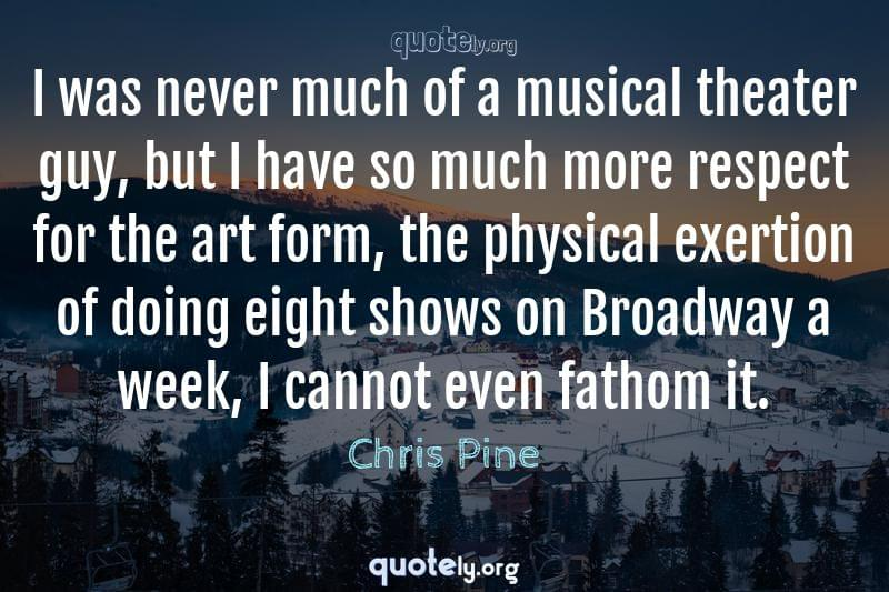 I was never much of a musical theater guy, but I have so much more respect for the art form, the physical exertion of doing eight shows on Broadway a week, I cannot even fathom it. by Chris Pine