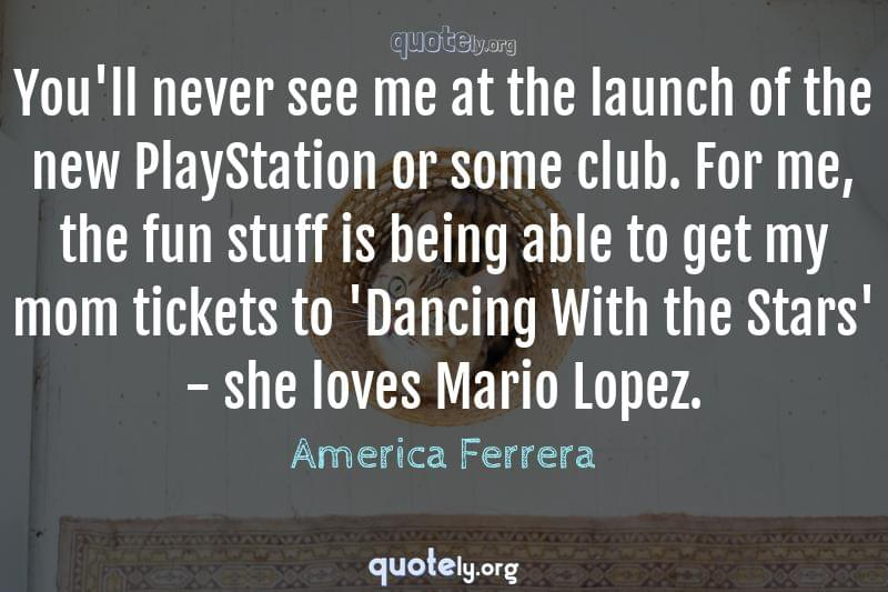 You'll never see me at the launch of the new PlayStation or some club. For me, the fun stuff is being able to get my mom tickets to 'Dancing With the Stars' - she loves Mario Lopez. by America Ferrera