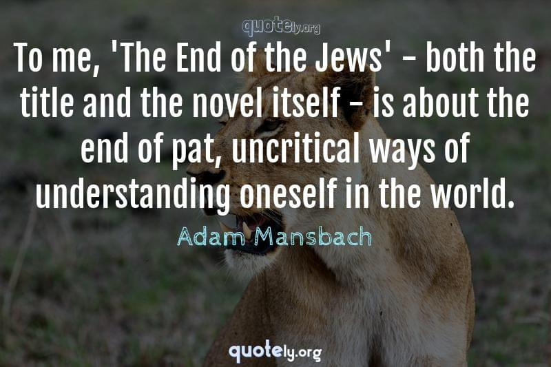 To me, 'The End of the Jews' - both the title and the novel itself - is about the end of pat, uncritical ways of understanding oneself in the world. by Adam Mansbach