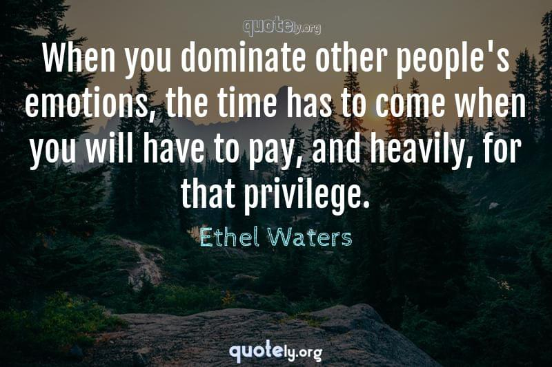 When you dominate other people's emotions, the time has to come when you will have to pay, and heavily, for that privilege. by Ethel Waters