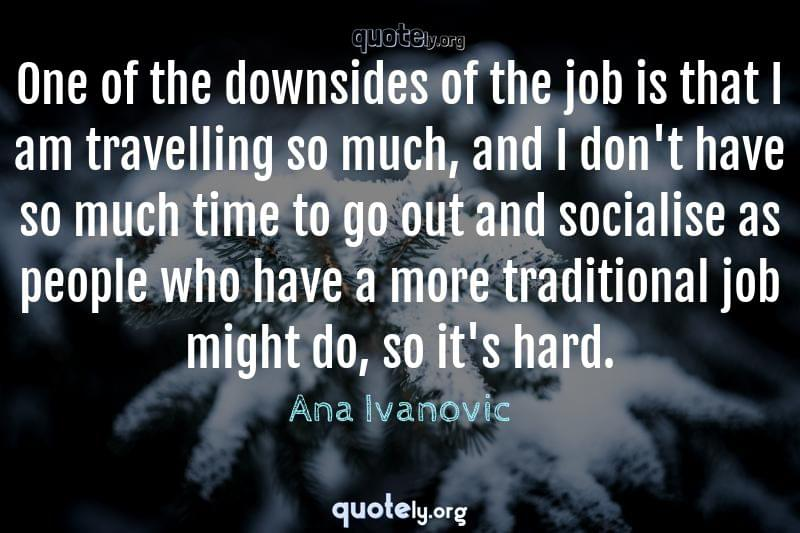 One of the downsides of the job is that I am travelling so much, and I don't have so much time to go out and socialise as people who have a more traditional job might do, so it's hard. by Ana Ivanovic