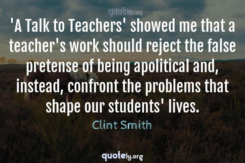 'A Talk to Teachers' showed me that a teacher's work should reject the false pretense of being apolitical and, instead, confront the problems that shape our students' lives. by Clint Smith