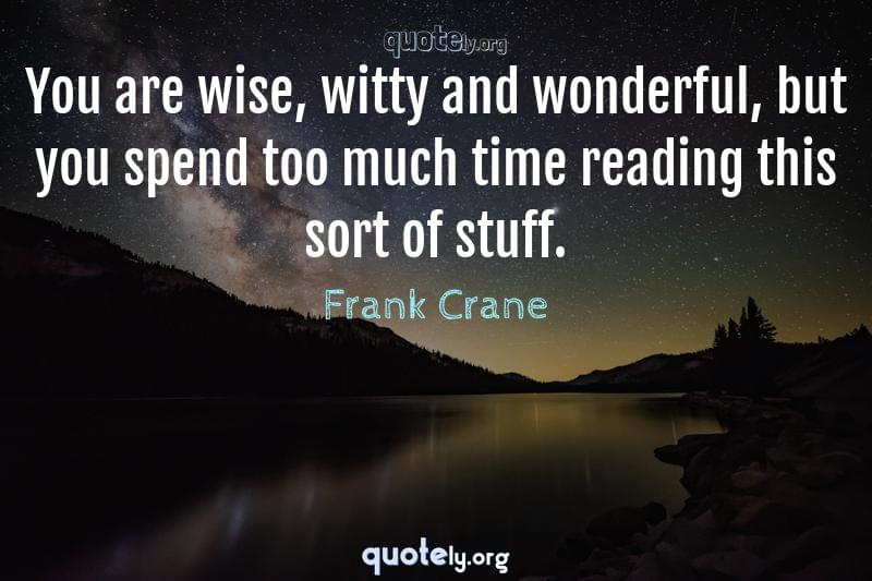 You are wise, witty and wonderful, but you spend too much time reading this sort of stuff. by Frank Crane