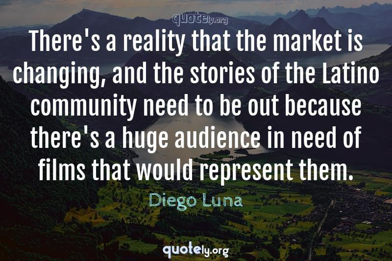 There's a reality that the market is changing, and the stories of the Latino community need to be out because there's a huge audience in need of films that would represent them. by Diego Luna
