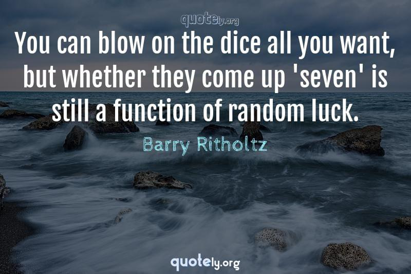 You can blow on the dice all you want, but whether they come up 'seven' is still a function of random luck. by Barry Ritholtz