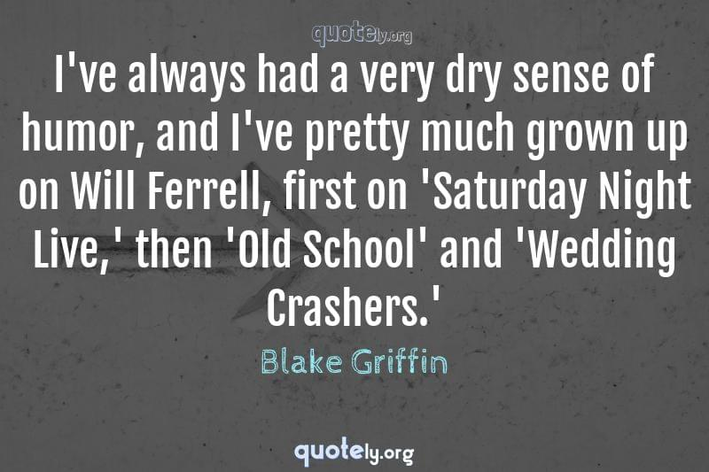 I've always had a very dry sense of humor, and I've pretty much grown up on Will Ferrell, first on 'Saturday Night Live,' then 'Old School' and 'Wedding Crashers.' by Blake Griffin