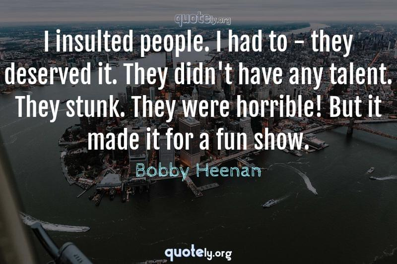 I insulted people. I had to - they deserved it. They didn't have any talent. They stunk. They were horrible! But it made it for a fun show. by Bobby Heenan