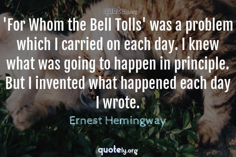 'For Whom the Bell Tolls' was a problem which I carried on each day. I knew what was going to happen in principle. But I invented what happened each day I wrote. by Ernest Hemingway