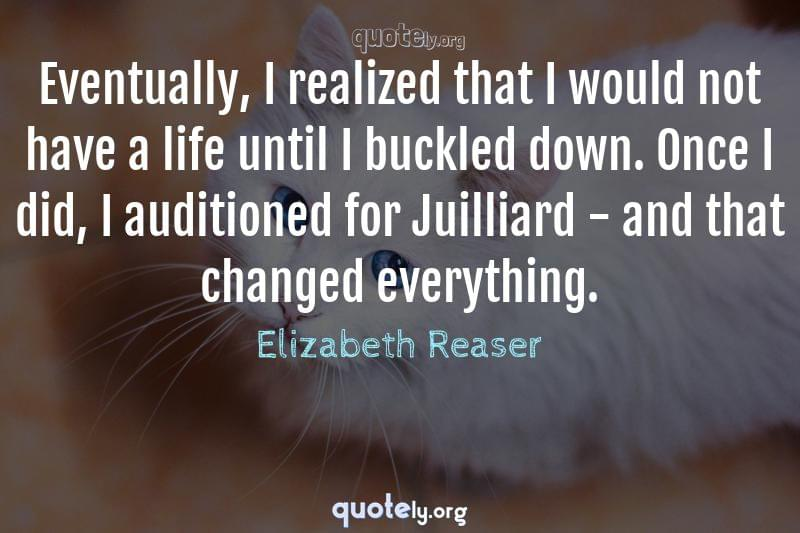 Eventually, I realized that I would not have a life until I buckled down. Once I did, I auditioned for Juilliard - and that changed everything. by Elizabeth Reaser