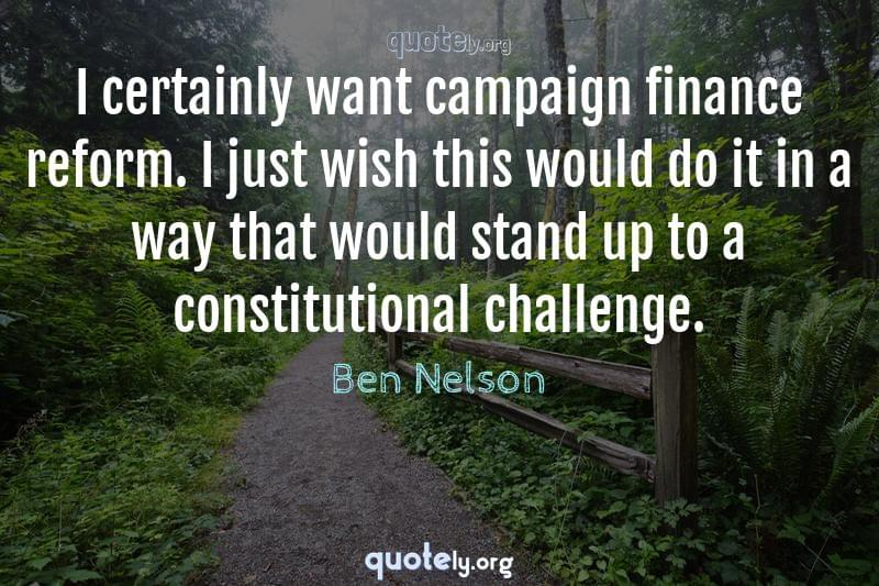 I certainly want campaign finance reform. I just wish this would do it in a way that would stand up to a constitutional challenge. by Ben Nelson
