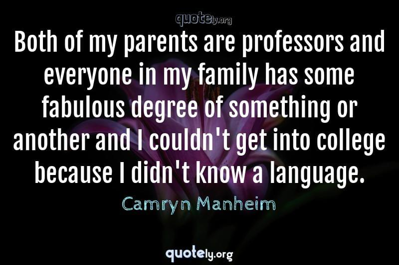 Both of my parents are professors and everyone in my family has some fabulous degree of something or another and I couldn't get into college because I didn't know a language. by Camryn Manheim
