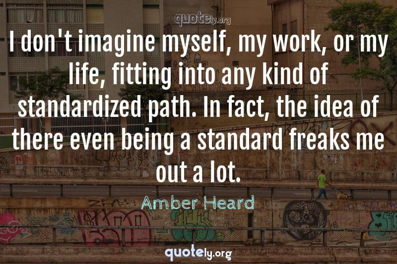 I don't imagine myself, my work, or my life, fitting into any kind of standardized path. In fact, the idea of there even being a standard freaks me out a lot. by Amber Heard