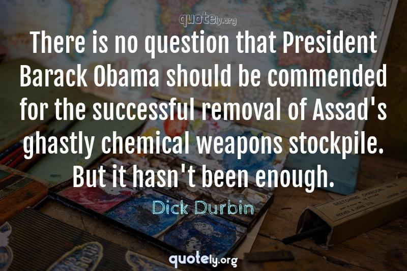 There is no question that President Barack Obama should be commended for the successful removal of Assad's ghastly chemical weapons stockpile. But it hasn't been enough. by Dick Durbin