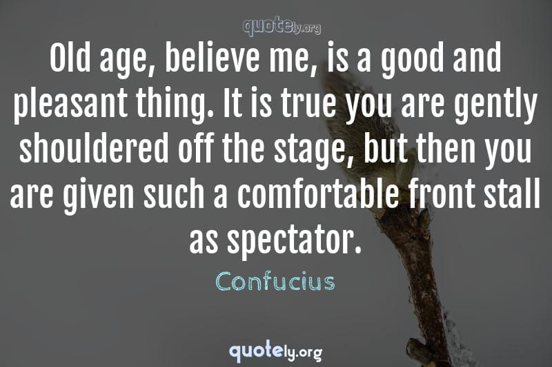 Old age, believe me, is a good and pleasant thing. It is true you are gently shouldered off the stage, but then you are given such a comfortable front stall as spectator. by Confucius