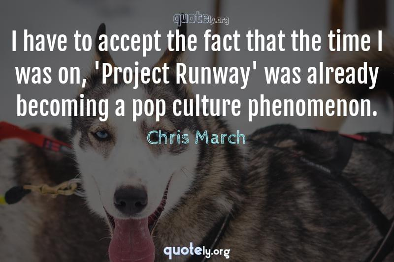 I have to accept the fact that the time I was on, 'Project Runway' was already becoming a pop culture phenomenon. by Chris March