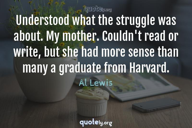 Understood what the struggle was about. My mother. Couldn't read or write, but she had more sense than many a graduate from Harvard. by Al Lewis