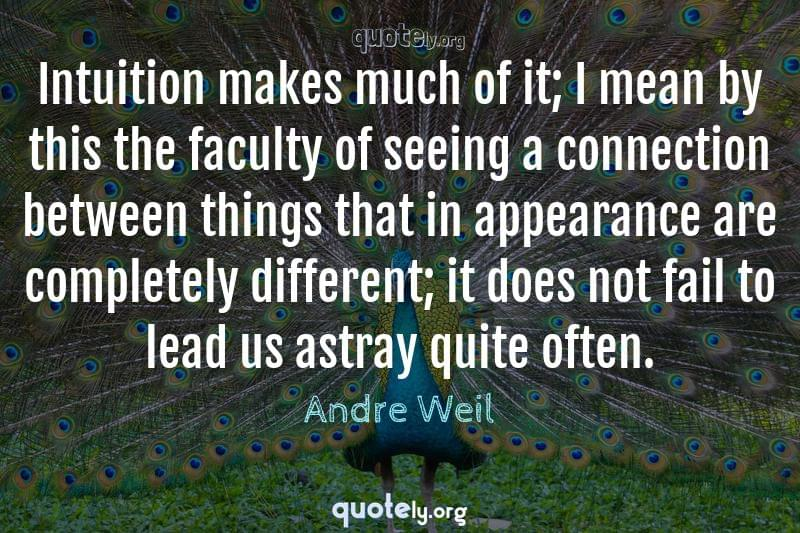 Intuition makes much of it; I mean by this the faculty of seeing a connection between things that in appearance are completely different; it does not fail to lead us astray quite often. by Andre Weil