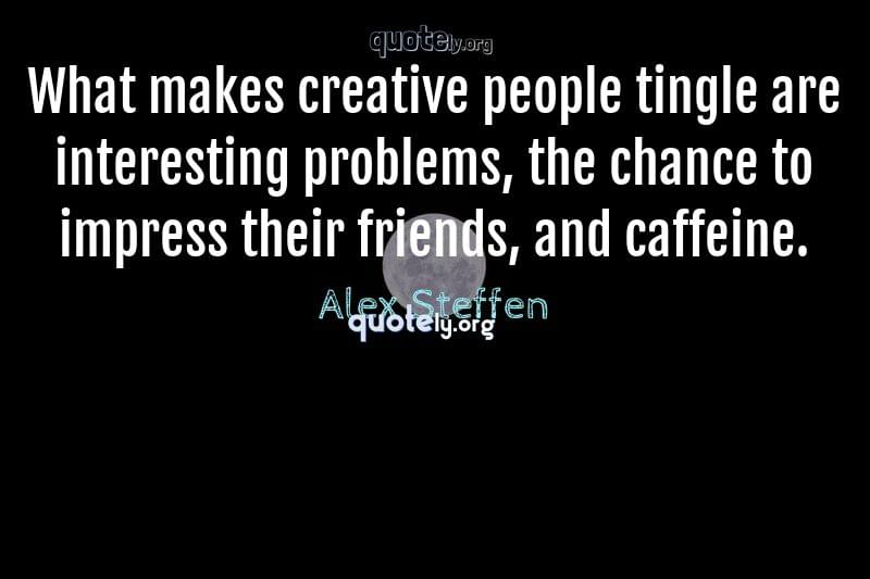 What makes creative people tingle are interesting problems, the chance to impress their friends, and caffeine. by Alex Steffen