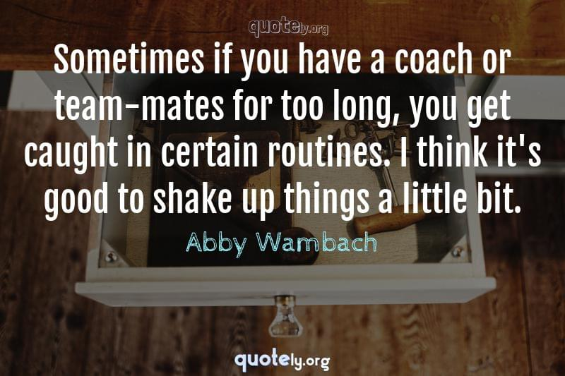 Sometimes if you have a coach or team-mates for too long, you get caught in certain routines. I think it's good to shake up things a little bit. by Abby Wambach