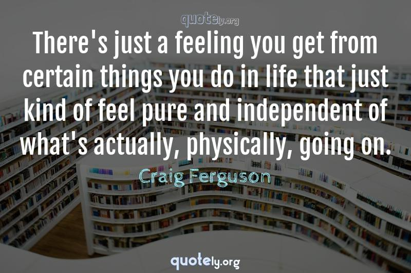 There's just a feeling you get from certain things you do in life that just kind of feel pure and independent of what's actually, physically, going on. by Craig Ferguson