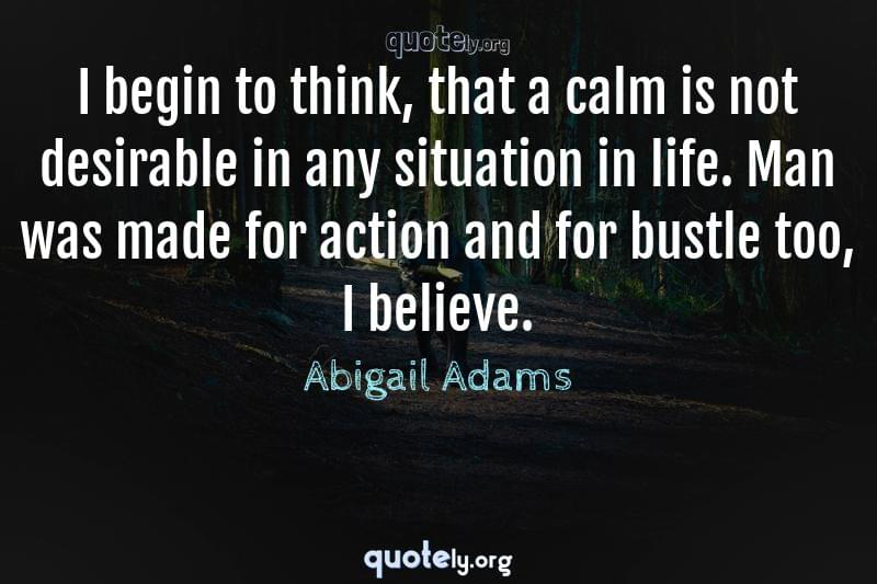 I begin to think, that a calm is not desirable in any situation in life. Man was made for action and for bustle too, I believe. by Abigail Adams