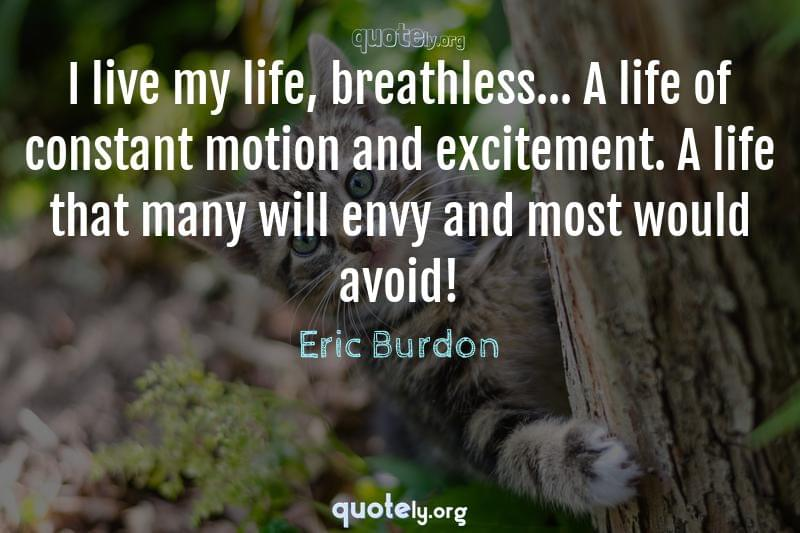 I live my life, breathless... A life of constant motion and excitement. A life that many will envy and most would avoid! by Eric Burdon