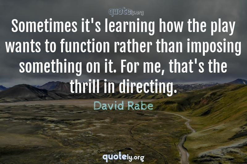 Sometimes it's learning how the play wants to function rather than imposing something on it. For me, that's the thrill in directing. by David Rabe