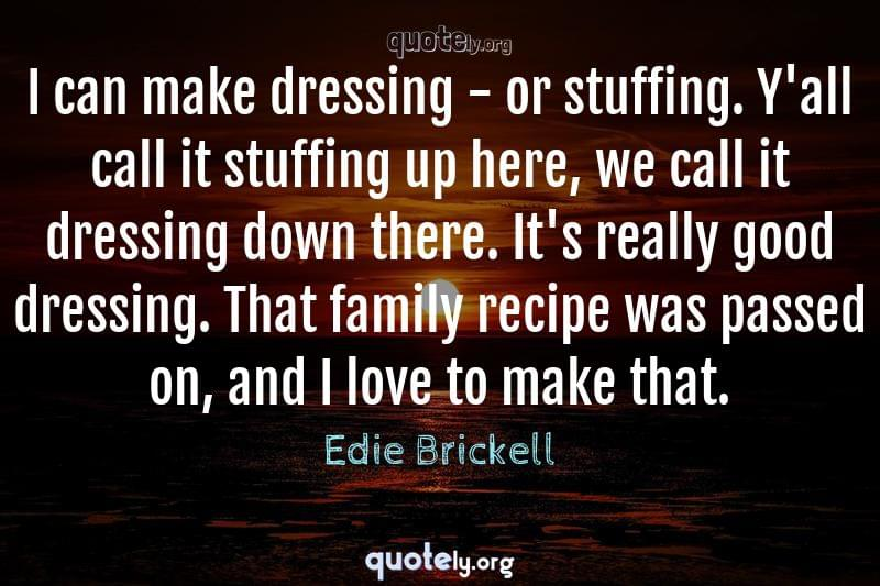 I can make dressing - or stuffing. Y'all call it stuffing up here, we call it dressing down there. It's really good dressing. That family recipe was passed on, and I love to make that. by Edie Brickell