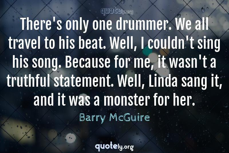 There's only one drummer. We all travel to his beat. Well, I couldn't sing his song. Because for me, it wasn't a truthful statement. Well, Linda sang it, and it was a monster for her. by Barry McGuire