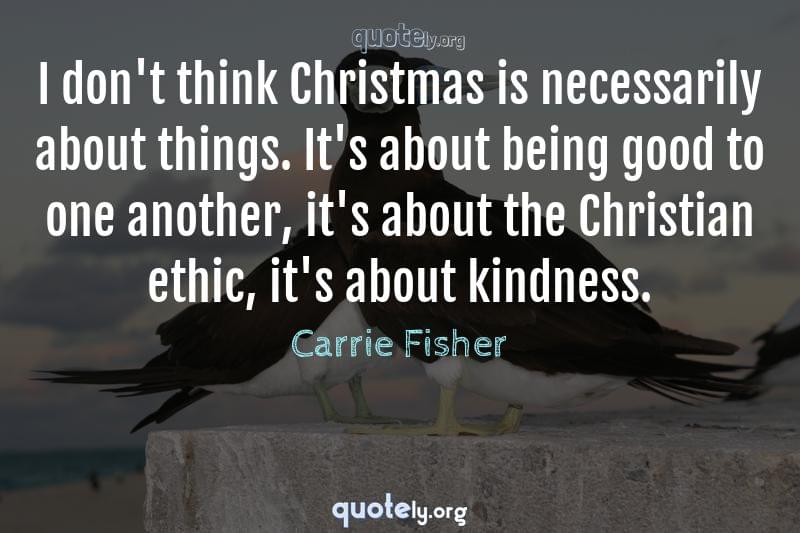 I don't think Christmas is necessarily about things. It's about being good to one another, it's about the Christian ethic, it's about kindness. by Carrie Fisher