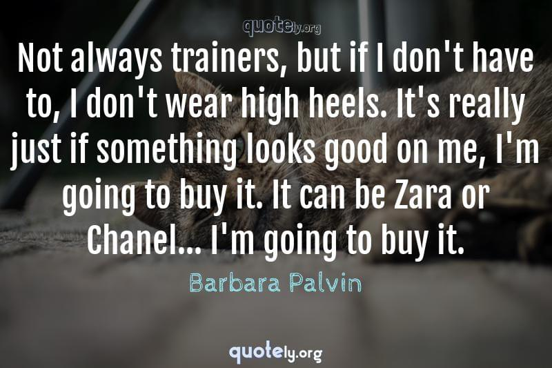 Not always trainers, but if I don't have to, I don't wear high heels. It's really just if something looks good on me, I'm going to buy it. It can be Zara or Chanel... I'm going to buy it. by Barbara Palvin