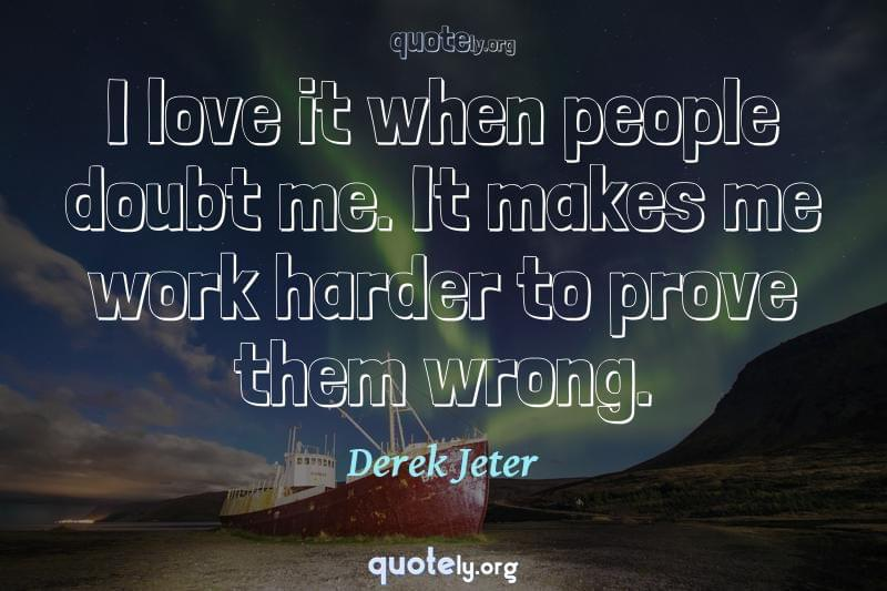 I love it when people doubt me. It makes me work harder to prove them wrong. by Derek Jeter