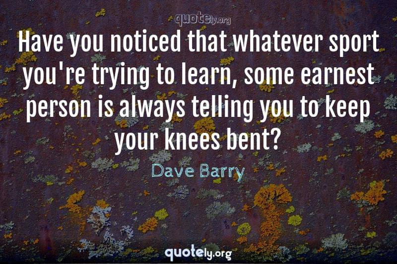 Have you noticed that whatever sport you're trying to learn, some earnest person is always telling you to keep your knees bent? by Dave Barry