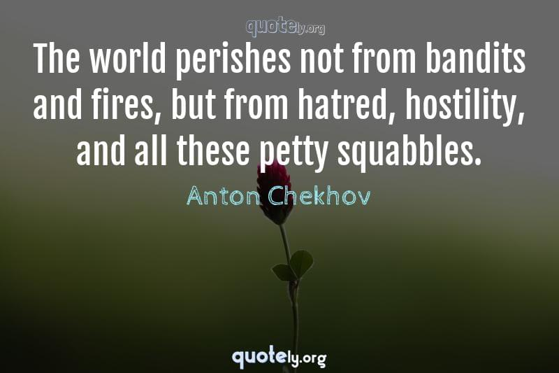 The world perishes not from bandits and fires, but from hatred, hostility, and all these petty squabbles. by Anton Chekhov