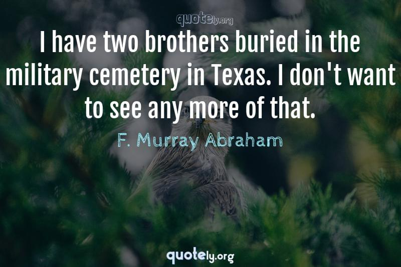 I have two brothers buried in the military cemetery in Texas. I don't want to see any more of that. by F. Murray Abraham