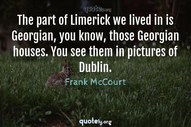 The part of Limerick we lived in is Georgian, you know, those Georgian houses. You see them in pictures of Dublin. by Frank McCourt