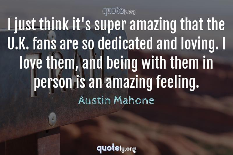 I just think it's super amazing that the U.K. fans are so dedicated and loving. I love them, and being with them in person is an amazing feeling. by Austin Mahone