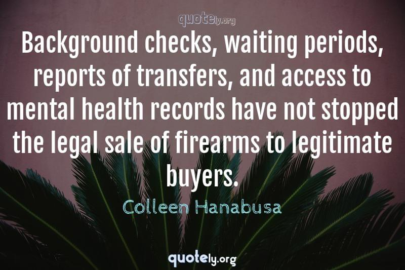 Background checks, waiting periods, reports of transfers, and access to mental health records have not stopped the legal sale of firearms to legitimate buyers. by Colleen Hanabusa