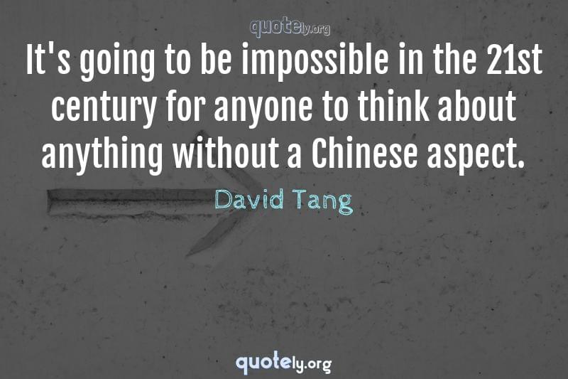 It's going to be impossible in the 21st century for anyone to think about anything without a Chinese aspect. by David Tang