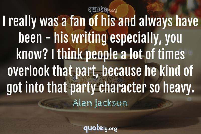 I really was a fan of his and always have been - his writing especially, you know? I think people a lot of times overlook that part, because he kind of got into that party character so heavy. by Alan Jackson