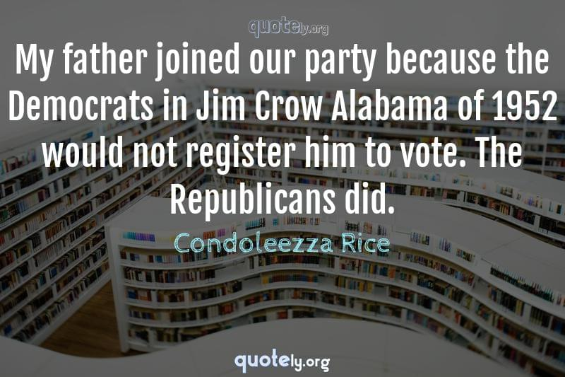 My father joined our party because the Democrats in Jim Crow Alabama of 1952 would not register him to vote. The Republicans did. by Condoleezza Rice