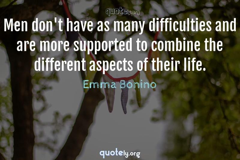 Men don't have as many difficulties and are more supported to combine the different aspects of their life. by Emma Bonino