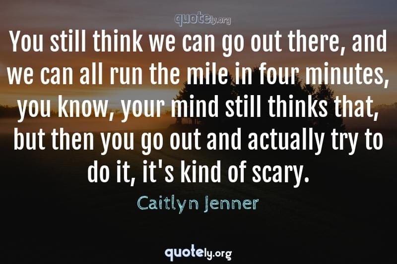 You still think we can go out there, and we can all run the mile in four minutes, you know, your mind still thinks that, but then you go out and actually try to do it, it's kind of scary. by Caitlyn Jenner
