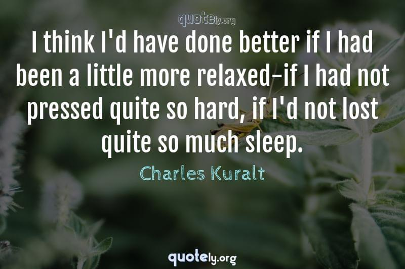 I think I'd have done better if I had been a little more relaxed-if I had not pressed quite so hard, if I'd not lost quite so much sleep. by Charles Kuralt