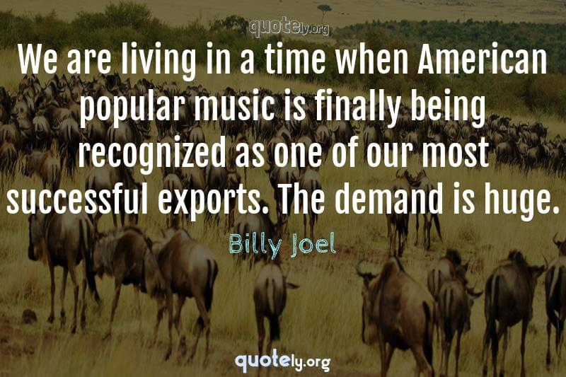 We are living in a time when American popular music is finally being recognized as one of our most successful exports. The demand is huge. by Billy Joel