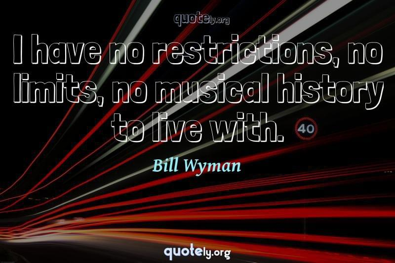 I have no restrictions, no limits, no musical history to live with. by Bill Wyman