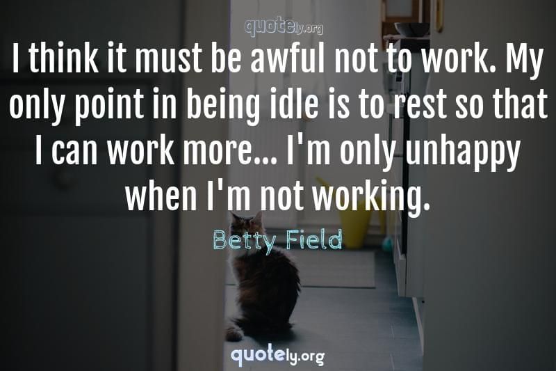 I think it must be awful not to work. My only point in being idle is to rest so that I can work more... I'm only unhappy when I'm not working. by Betty Field