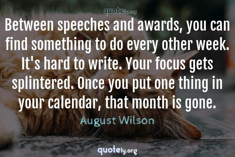 Between speeches and awards, you can find something to do every other week. It's hard to write. Your focus gets splintered. Once you put one thing in your calendar, that month is gone. by August Wilson